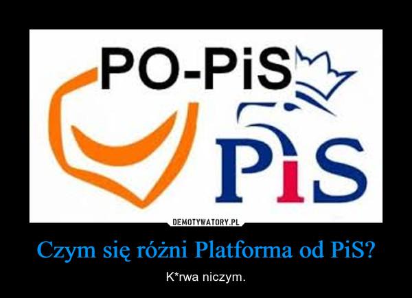 Czym się różni Platforma od PiS? – K*rwa niczym.