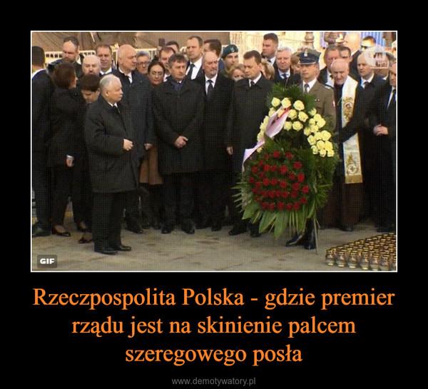 Rzeczpospolita Polska - gdzie premier rządu jest na skinienie palcem szeregowego posła –