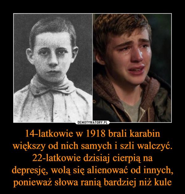 14-latkowie w 1918 brali karabin większy od nich samych i szli walczyć.22-latkowie dzisiaj cierpią nadepresję, wolą się alienować od innych, ponieważ słowa ranią bardziej niż kule –