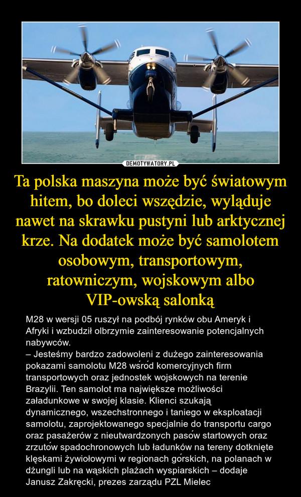 Ta polska maszyna może być światowym hitem, bo doleci wszędzie, wyląduje nawet na skrawku pustyni lub arktycznej krze. Na dodatek może być samolotem osobowym, transportowym, ratowniczym, wojskowym albo VIP-owską salonką – M28 w wersji 05 ruszył na podbój rynków obu Ameryk i Afryki i wzbudził olbrzymie zainteresowanie potencjalnych nabywców.– Jesteśmy bardzo zadowoleni z dużego zainteresowania pokazami samolotu M28 wśród komercyjnych firm transportowych oraz jednostek wojskowych na terenie Brazylii. Ten samolot ma największe możliwości załadunkowe w swojej klasie. Klienci szukają dynamicznego, wszechstronnego i taniego w eksploatacji samolotu, zaprojektowanego specjalnie do transportu cargo oraz pasażerów z nieutwardzonych pasów startowych oraz zrzutów spadochronowych lub ładunków na tereny dotknięte klęskami żywiołowymi w regionach górskich, na polanach w dżungli lub na wąskich plażach wyspiarskich – dodaje Janusz Zakręcki, prezes zarządu PZL Mielec