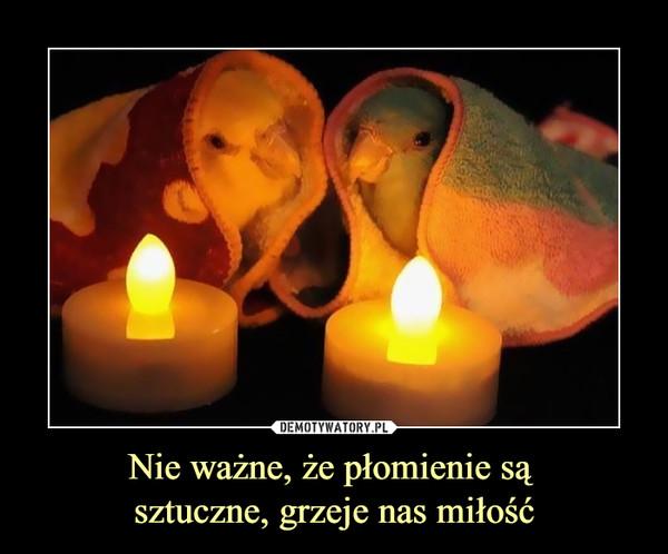 Nie ważne, że płomienie są sztuczne, grzeje nas miłość –