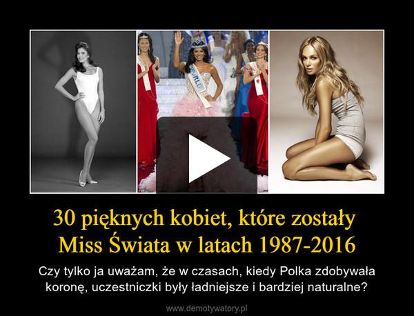 30 pięknych kobiet, które zostały Miss Świata w latach 1987-2016 – Czy tylko ja uważam, że w czasach, kiedy Polka zdobywała koronę, uczestniczki były ładniejsze i bardziej naturalne?