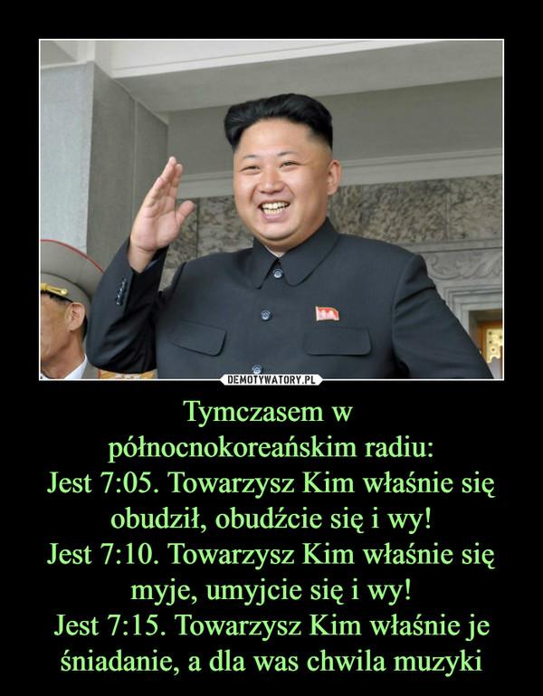 Tymczasem w północnokoreańskim radiu:Jest 7:05. Towarzysz Kim właśnie się obudził, obudźcie się i wy!Jest 7:10. Towarzysz Kim właśnie się myje, umyjcie się i wy!Jest 7:15. Towarzysz Kim właśnie je śniadanie, a dla was chwila muzyki –