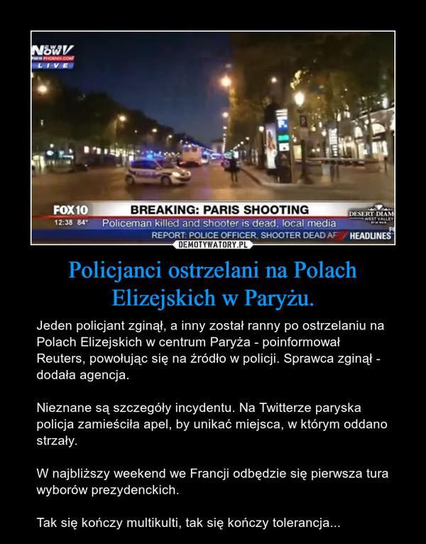 Policjanci ostrzelani na Polach Elizejskich w Paryżu. – Jeden policjant zginął, a inny został ranny po ostrzelaniu na Polach Elizejskich w centrum Paryża - poinformował Reuters, powołując się na źródło w policji. Sprawca zginął - dodała agencja.Nieznane są szczegóły incydentu. Na Twitterze paryska policja zamieściła apel, by unikać miejsca, w którym oddano strzały.W najbliższy weekend we Francji odbędzie się pierwsza tura wyborów prezydenckich.Tak się kończy multikulti, tak się kończy tolerancja...