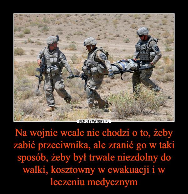 Na wojnie wcale nie chodzi o to, żeby zabić przeciwnika, ale zranić go w taki sposób, żeby był trwale niezdolny do walki, kosztowny w ewakuacji i w leczeniu medycznym –
