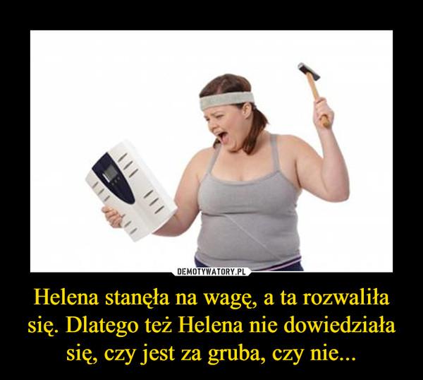 Helena stanęła na wagę, a ta rozwaliła się. Dlatego też Helena nie dowiedziała się, czy jest za gruba, czy nie... –