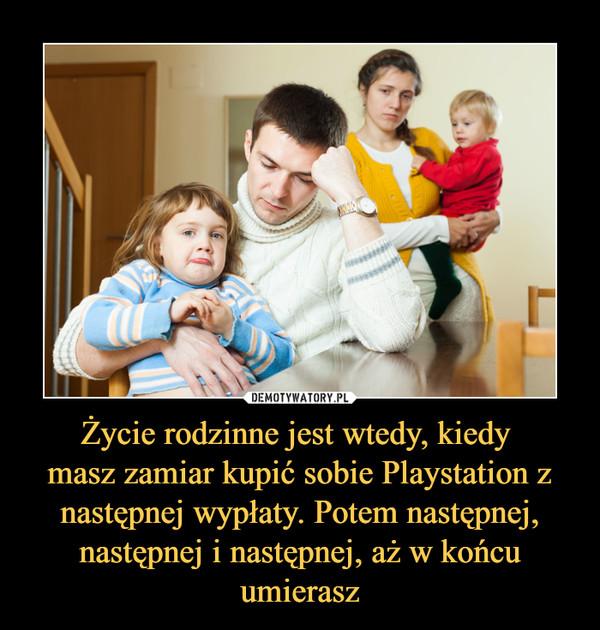 Życie rodzinne jest wtedy, kiedy masz zamiar kupić sobie Playstation z następnej wypłaty. Potem następnej, następnej i następnej, aż w końcu umierasz –