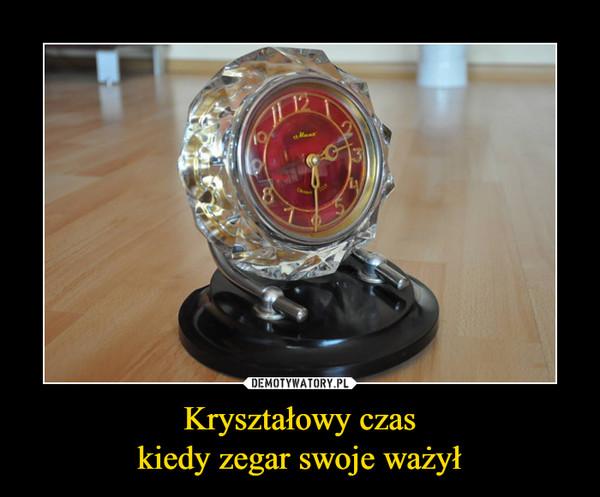 Kryształowy czaskiedy zegar swoje ważył –