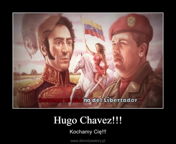 Hugo Chavez!!! – Kochamy Cię!!!