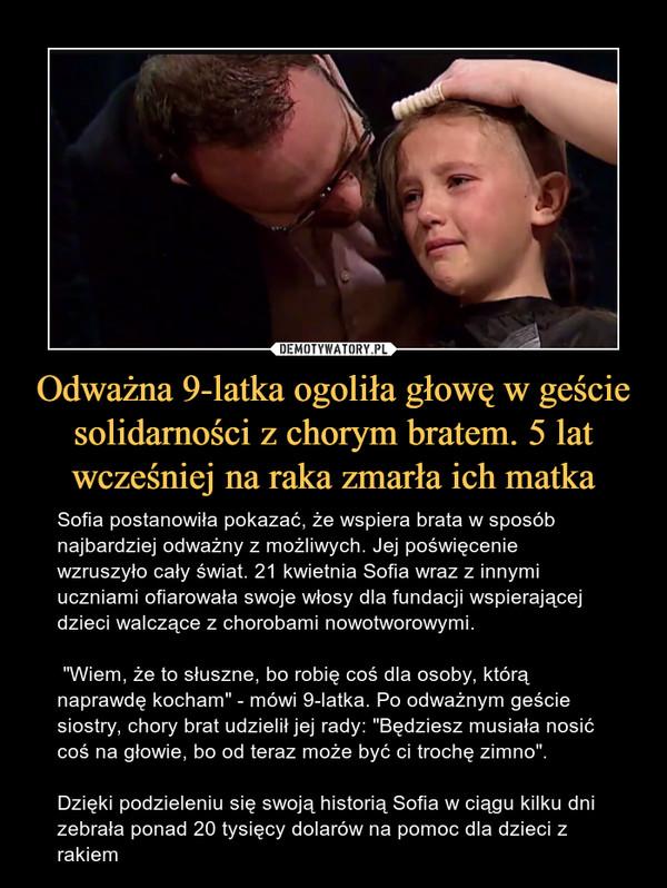 """Odważna 9-latka ogoliła głowę w geście solidarności z chorym bratem. 5 lat wcześniej na raka zmarła ich matka – Sofia postanowiła pokazać, że wspiera brata w sposób najbardziej odważny z możliwych. Jej poświęcenie wzruszyło cały świat. 21 kwietnia Sofia wraz z innymi uczniami ofiarowała swoje włosy dla fundacji wspierającej dzieci walczące z chorobami nowotworowymi. """"Wiem, że to słuszne, bo robię coś dla osoby, którą naprawdę kocham"""" - mówi 9-latka. Po odważnym geście siostry, chory brat udzielił jej rady: """"Będziesz musiała nosić coś na głowie, bo od teraz może być ci trochę zimno"""". Dzięki podzieleniu się swoją historią Sofia w ciągu kilku dni zebrała ponad 20 tysięcy dolarów na pomoc dla dzieci z rakiem"""