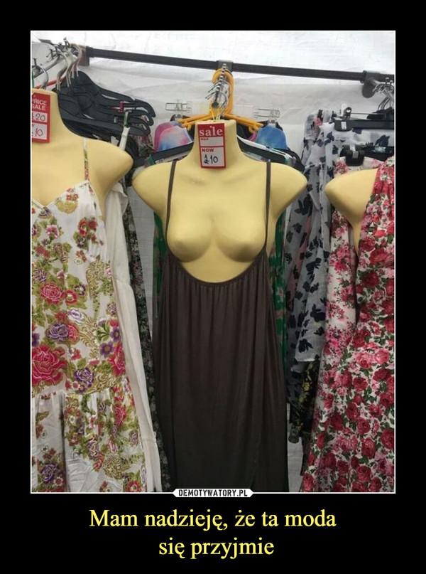 Mam nadzieję, że ta moda się przyjmie –