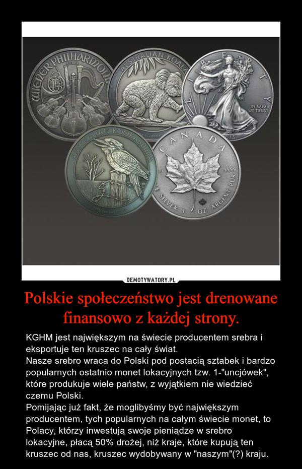 """Polskie społeczeństwo jest drenowane finansowo z każdej strony. – KGHM jest największym na świecie producentem srebra i eksportuje ten kruszec na cały świat.Nasze srebro wraca do Polski pod postacią sztabek i bardzo popularnych ostatnio monet lokacyjnych tzw. 1-""""uncjówek"""", które produkuje wiele państw, z wyjątkiem nie wiedzieć czemu Polski.Pomijając już fakt, że moglibyśmy być największym producentem, tych popularnych na całym świecie monet, to Polacy, którzy inwestują swoje pieniądze w srebro lokacyjne, płacą 50% drożej, niż kraje, które kupują ten kruszec od nas, kruszec wydobywany w """"naszym""""(?) kraju."""