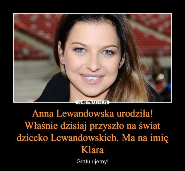 Anna Lewandowska urodziła!Właśnie dzisiaj przyszło na świat dziecko Lewandowskich. Ma na imię Klara – Gratulujemy!