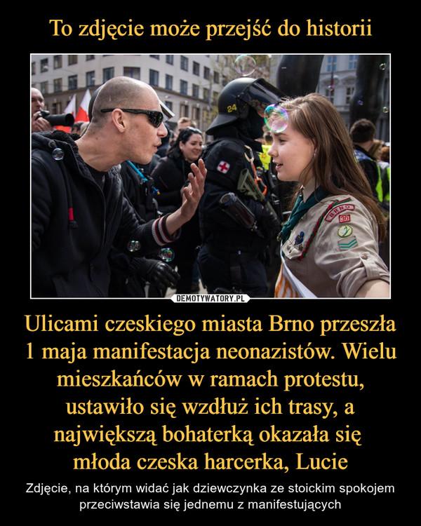 Ulicami czeskiego miasta Brno przeszła 1 maja manifestacja neonazistów. Wielu mieszkańców w ramach protestu, ustawiło się wzdłuż ich trasy, a największą bohaterką okazała się młoda czeska harcerka, Lucie – Zdjęcie, na którym widać jak dziewczynka ze stoickim spokojem przeciwstawia się jednemu z manifestujących