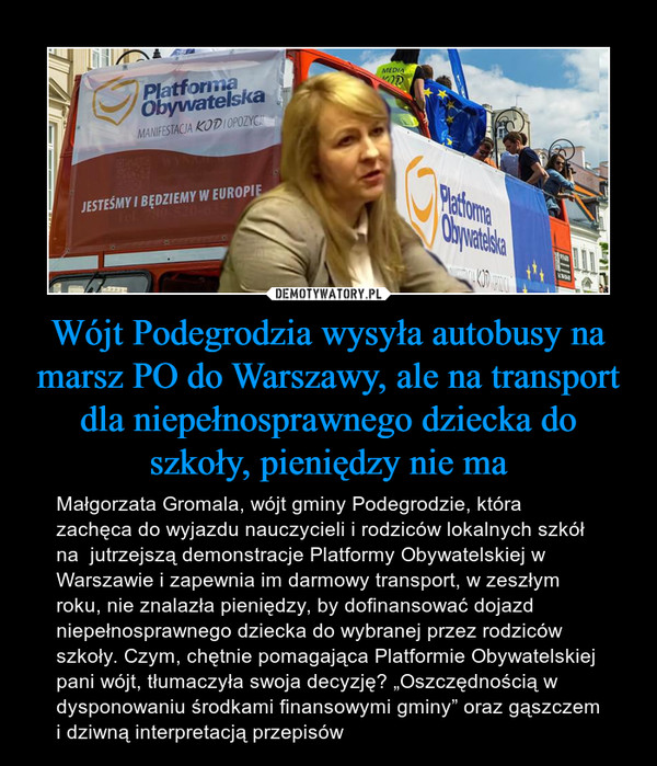 """Wójt Podegrodzia wysyła autobusy na marsz PO do Warszawy, ale na transport dla niepełnosprawnego dziecka do szkoły, pieniędzy nie ma – Małgorzata Gromala, wójt gminy Podegrodzie, która zachęca do wyjazdu nauczycieli i rodziców lokalnych szkół na  jutrzejszą demonstracje Platformy Obywatelskiej w Warszawie i zapewnia im darmowy transport, w zeszłym roku, nie znalazła pieniędzy, by dofinansować dojazd niepełnosprawnego dziecka do wybranej przez rodziców szkoły. Czym, chętnie pomagająca Platformie Obywatelskiej pani wójt, tłumaczyła swoja decyzję? """"Oszczędnością w dysponowaniu środkami finansowymi gminy"""" oraz gąszczem i dziwną interpretacją przepisów"""