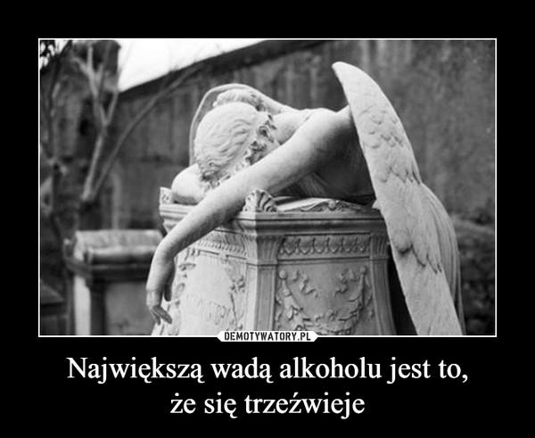 Największą wadą alkoholu jest to,że się trzeźwieje –