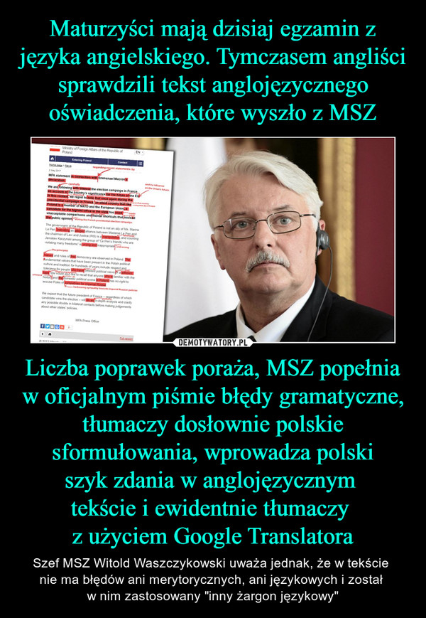 "Liczba poprawek poraża, MSZ popełnia w oficjalnym piśmie błędy gramatyczne, tłumaczy dosłownie polskie sformułowania, wprowadza polskiszyk zdania w anglojęzycznym tekście i ewidentnie tłumaczy z użyciem Google Translatora – Szef MSZ Witold Waszczykowski uważa jednak, że w tekście nie ma błędów ani merytorycznych, ani językowych i został w nim zastosowany ""inny żargon językowy"" MFA statement in connection with Emmanuel Macron's declarationWe are following with interest the election campaign in France on account of the country's significance for the future of the EU. In this context, we regret to note that once again during the presidential campaign in France, an allied country that like Poland is a member of NATO and the European Union, a candidate for the highest office in the state has used unacceptable comparisons and mental shortcuts that mislead the public opinion.The government of the Republic of Poland is not an ally of Ms. Marine Le Pen. Indicating an alleged alliance between Madame Le Pen and the chairman of Law and Justice (PiS) is a manipulation, and counting Jarosław Kaczyński among the group of ""Le Pen's friends who are violating many freedoms"" is wrong and inappropriate. Values and rules of free democracy are observed in Poland. The fundamental values that have been present in the Polish political culture and tradition for hundreds of years include respect and tolerance for people who have different political views or a different faith. We would also like to recall that anyone who is familiar with the history and the domestic political scene in Poland has no right to accuse Poles of sympathies for imperial Russia.We expect that the future president of France – regardless of which candidate wins the election – will do an in-depth analysis and clarify any possible doubts in bilateral contacts before making judgements about other states' policies. MFA Press Office"