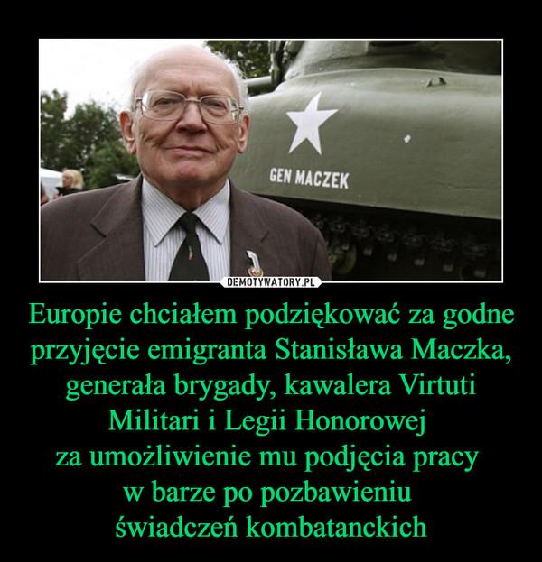 Europie chciałem podziękować za godne przyjęcie emigranta Stanisława Maczka, generała brygady, kawalera Virtuti Militari i Legii Honorowej za umożliwienie mu podjęcia pracy w barze po pozbawieniu świadczeń kombatanckich –