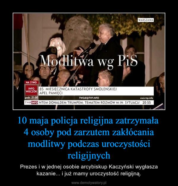 10 maja policja religijna zatrzymała 4 osoby pod zarzutem zakłócania modlitwy podczas uroczystości religijnych – Prezes i w jednej osobie arcybiskup Kaczyński wygłasza kazanie... i już mamy uroczystość religijną.