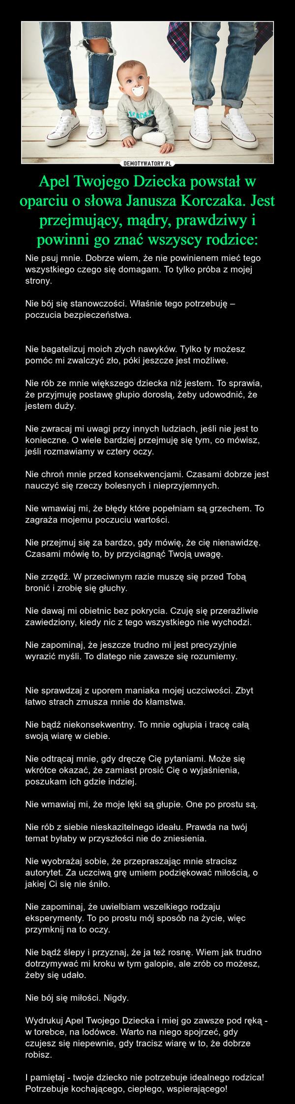 Apel Twojego Dziecka powstał w oparciu o słowa Janusza Korczaka. Jest przejmujący, mądry, prawdziwy i powinni go znać wszyscy rodzice: – Nie psuj mnie. Dobrze wiem, że nie powinienem mieć tego wszystkiego czego się domagam. To tylko próba z mojej strony.Nie bój się stanowczości. Właśnie tego potrzebuję – poczucia bezpieczeństwa.Nie bagatelizuj moich złych nawyków. Tylko ty możesz pomóc mi zwalczyć zło, póki jeszcze jest możliwe.Nie rób ze mnie większego dziecka niż jestem. To sprawia, że przyjmuję postawę głupio dorosłą, żeby udowodnić, że jestem duży.Nie zwracaj mi uwagi przy innych ludziach, jeśli nie jest to konieczne. O wiele bardziej przejmuję się tym, co mówisz, jeśli rozmawiamy w cztery oczy.Nie chroń mnie przed konsekwencjami. Czasami dobrze jest nauczyć się rzeczy bolesnych i nieprzyjemnych.Nie wmawiaj mi, że błędy które popełniam są grzechem. To zagraża mojemu poczuciu wartości.Nie przejmuj się za bardzo, gdy mówię, że cię nienawidzę. Czasami mówię to, by przyciągnąć Twoją uwagę.Nie zrzędź. W przeciwnym razie muszę się przed Tobą bronić i zrobię się głuchy.Nie dawaj mi obietnic bez pokrycia. Czuję się przeraźliwie zawiedziony, kiedy nic z tego wszystkiego nie wychodzi.Nie zapominaj, że jeszcze trudno mi jest precyzyjnie wyrazić myśli. To dlatego nie zawsze się rozumiemy.Nie sprawdzaj z uporem maniaka mojej uczciwości. Zbyt łatwo strach zmusza mnie do kłamstwa.Nie bądź niekonsekwentny. To mnie ogłupia i tracę całą swoją wiarę w ciebie.Nie odtrącaj mnie, gdy dręczę Cię pytaniami. Może się wkrótce okazać, że zamiast prosić Cię o wyjaśnienia, poszukam ich gdzie indziej.Nie wmawiaj mi, że moje lęki są głupie. One po prostu są.Nie rób z siebie nieskazitelnego ideału. Prawda na twój temat byłaby w przyszłości nie do zniesienia.Nie wyobrażaj sobie, że przepraszając mnie stracisz autorytet. Za uczciwą grę umiem podziękować miłością, o jakiej Ci się nie śniło.Nie zapominaj, że uwielbiam wszelkiego rodzaju eksperymenty. To po prostu mój sposób na życie, więc przymkni