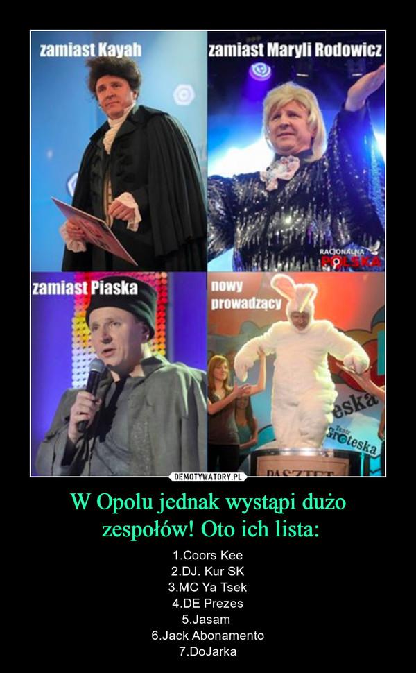 W Opolu jednak wystąpi dużo zespołów! Oto ich lista: – 1.Coors Kee2.DJ. Kur SK3.MC Ya Tsek4.DE Prezes5.Jasam 6.Jack Abonamento7.DoJarka