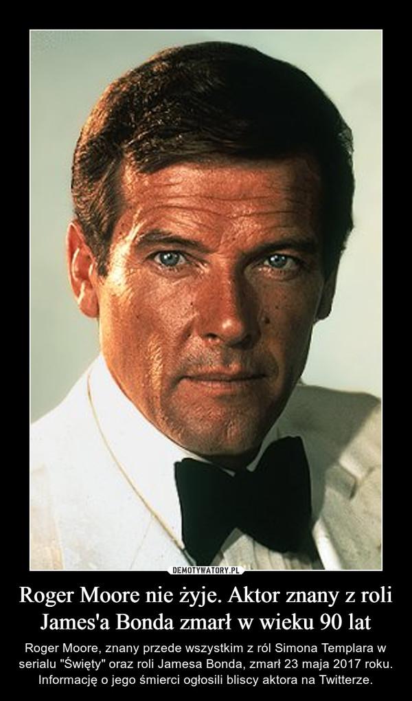 """Roger Moore nie żyje. Aktor znany z roli James'a Bonda zmarł w wieku 90 lat – Roger Moore, znany przede wszystkim z ról Simona Templara w serialu """"Święty"""" oraz roli Jamesa Bonda, zmarł 23 maja 2017 roku. Informację o jego śmierci ogłosili bliscy aktora na Twitterze."""