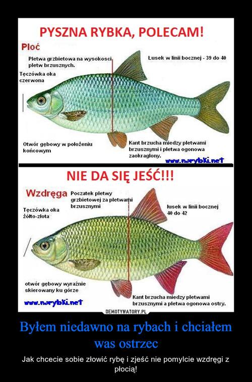 Byłem niedawno na rybach i chciałem was ostrzec