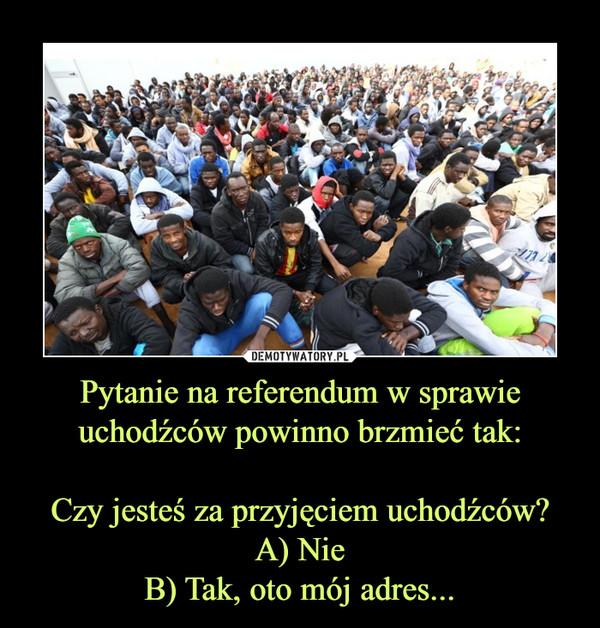 Pytanie na referendum w sprawie uchodźców powinno brzmieć tak:Czy jesteś za przyjęciem uchodźców?A) NieB) Tak, oto mój adres... –