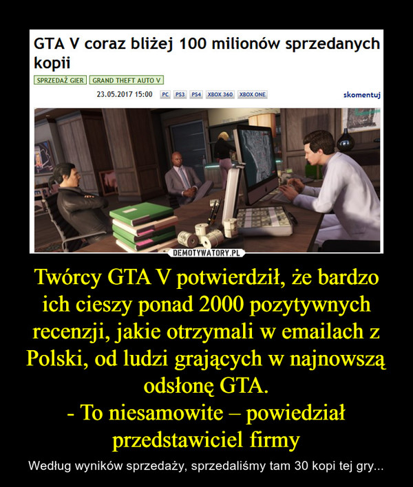 Twórcy GTA V potwierdził, że bardzo ich cieszy ponad 2000 pozytywnych recenzji, jakie otrzymali w emailach z Polski, od ludzi grających w najnowszą odsłonę GTA.- To niesamowite – powiedział przedstawiciel firmy – Według wyników sprzedaży, sprzedaliśmy tam 30 kopi tej gry...