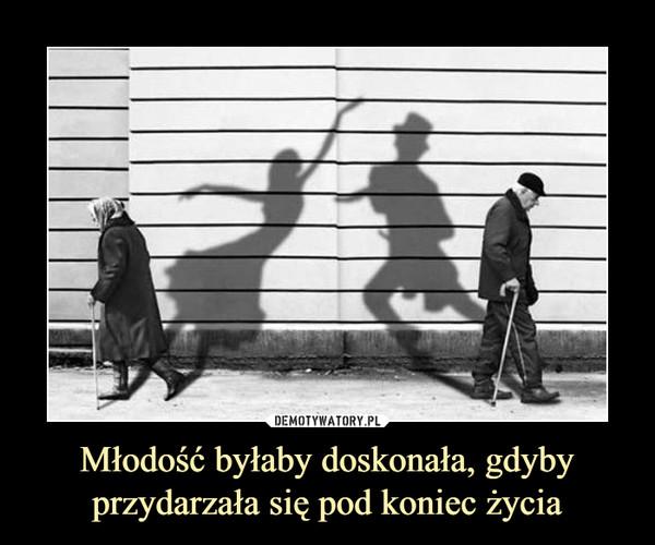 Młodość byłaby doskonała, gdyby przydarzała się pod koniec życia –