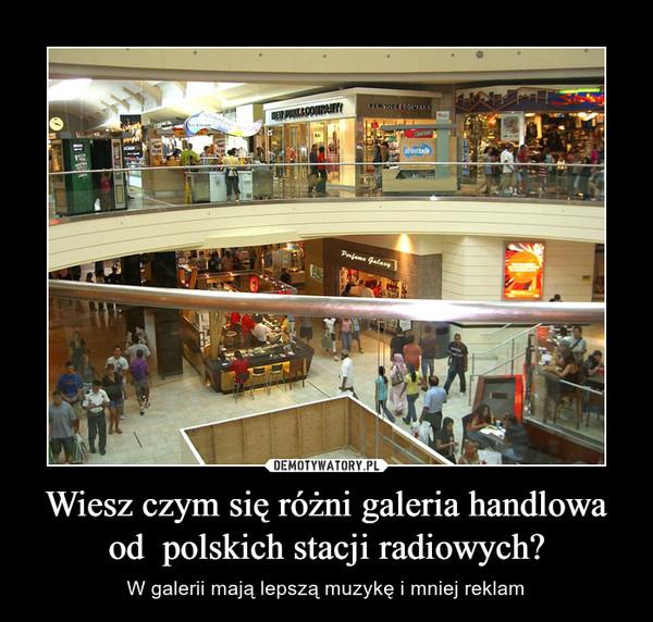 Wiesz czym się różni galeria handlowa od  polskich stacji radiowych? – W galerii mają lepszą muzykę i mniej reklam