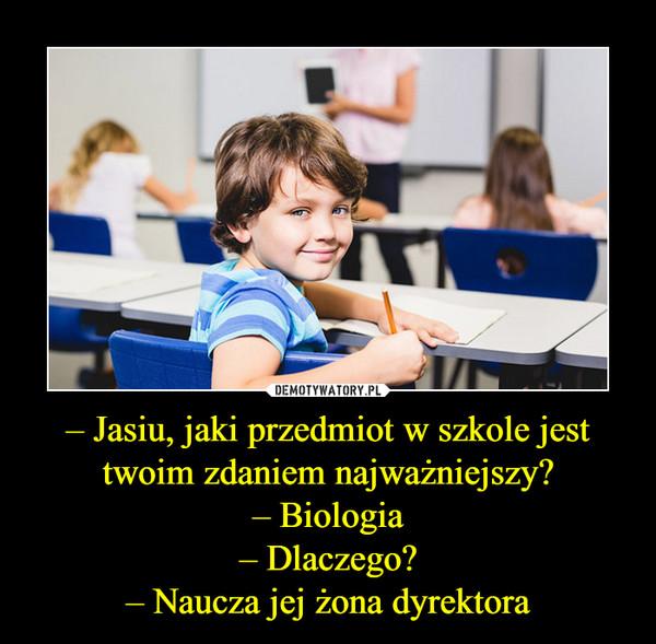 – Jasiu, jaki przedmiot w szkole jest twoim zdaniem najważniejszy?– Biologia– Dlaczego?– Naucza jej żona dyrektora –
