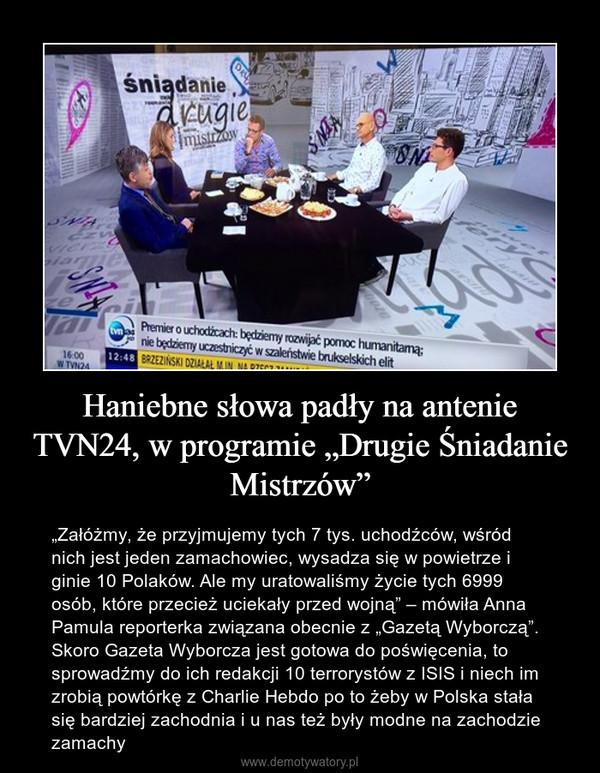 """Haniebne słowa padły na antenie TVN24, w programie """"Drugie Śniadanie Mistrzów"""" – """"Załóżmy, że przyjmujemy tych 7 tys. uchodźców, wśród nich jest jeden zamachowiec, wysadza się w powietrze i ginie 10 Polaków. Ale my uratowaliśmy życie tych 6999 osób, które przecież uciekały przed wojną"""" – mówiła Anna Pamula reporterka związana obecnie z """"Gazetą Wyborczą"""". Skoro Gazeta Wyborcza jest gotowa do poświęcenia, to sprowadźmy do ich redakcji 10 terrorystów z ISIS i niech im zrobią powtórkę z Charlie Hebdo po to żeby w Polska stała się bardziej zachodnia i u nas też były modne na zachodzie zamachy"""