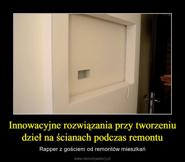 Innowacyjne rozwiązania przy tworzeniu dzieł na ścianach podczas remontu – Rapper z gościem od remontów mieszkań