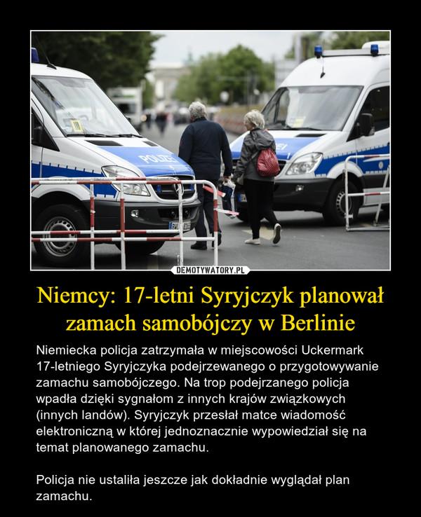 Niemcy: 17-letni Syryjczyk planował zamach samobójczy w Berlinie – Niemiecka policja zatrzymała w miejscowości Uckermark 17-letniego Syryjczyka podejrzewanego o przygotowywanie zamachu samobójczego. Na trop podejrzanego policja wpadła dzięki sygnałom z innych krajów związkowych (innych landów). Syryjczyk przesłał matce wiadomość elektroniczną w której jednoznacznie wypowiedział się na temat planowanego zamachu.Policja nie ustaliła jeszcze jak dokładnie wyglądał plan zamachu.