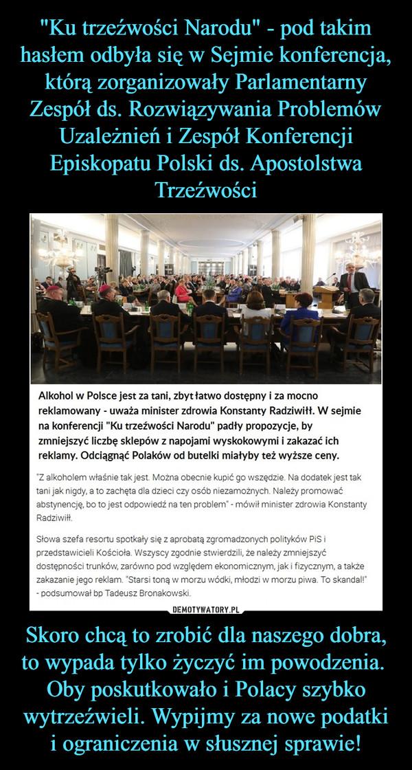 """Skoro chcą to zrobić dla naszego dobra, to wypada tylko życzyć im powodzenia. Oby poskutkowało i Polacy szybko wytrzeźwieli. Wypijmy za nowe podatki i ograniczenia w słusznej sprawie! –  Alkohol w Polsce jest za tani, zbyt łatwo dostępny i za mocno reklamowany - uważa minister zdrowia Konstanty Radziwiłł. W sejmie na konferencji """"Ku trzeźwości Narodu"""" padły propozycje, by zmniejszyć liczbę sklepów z napojami wyskokowymi i zakazać ich reklamy. Odciągnąć Polaków od butelki miałyby też wyższe ceny.""""Z alkoholem właśnie tak jest. Można obecnie kupić go wszędzie. Na dodatek jest tak tani jak nigdy, a to zachęta dla dzieci czy osób niezamożnych. Należy promować abstynencję, bo to jest odpowiedź na ten problem"""" - mówił minister zdrowia Konstanty Radziwiłł.Słowa szefa resortu spotkały się z aprobatą zgromadzonych polityków PiS i przedstawicieli Kościoła. Wszyscy zgodnie stwierdzili, że należy zmniejszyć dostępności trunków, zarówno pod względem ekonomicznym, jak i fizycznym, a także zakazanie jego reklam. """"Starsi toną w morzu wódki, młodzi w morzu piwa. To skandal!"""" - podsumował bp Tadeusz Bronakowski."""