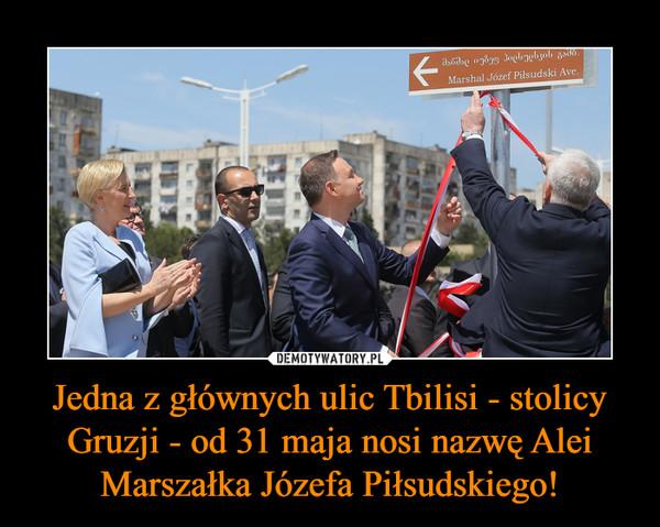 Jedna z głównych ulic Tbilisi - stolicy Gruzji - od 31 maja nosi nazwę Alei Marszałka Józefa Piłsudskiego! –