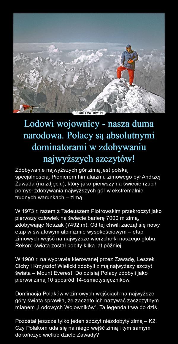 """Lodowi wojownicy - nasza duma narodowa. Polacy są absolutnymi dominatorami w zdobywaniu najwyższych szczytów! – Zdobywanie najwyższych gór zimą jest polską specjalnością. Pionierem himalaizmu zimowego był Andrzej Zawada (na zdjęciu), który jako pierwszy na świecie rzucił pomysł zdobywania najwyższych gór w ekstremalnie trudnych warunkach – zimą. W 1973 r. razem z Tadeuszem Piotrowskim przekroczył jako pierwszy człowiek na świecie barierę 7000 m zimą, zdobywając Noszak (7492 m). Od tej chwili zaczął się nowy etap w światowym alpinizmie wysokościowym – etap zimowych wejść na najwyższe wierzchołki naszego globu. Rekord świata został pobity kilka lat później. W 1980 r. na wyprawie kierowanej przez Zawadę, Leszek Cichy i Krzysztof Wielicki zdobyli zimą najwyższy szczyt świata – Mount Everest. Do dzisiaj Polacy zdobyli jako pierwsi zimą 10 spośród 14-ośmiotysięczników. Dominacja Polaków w zimowych wejściach na najwyższe góry świata sprawiła, że zaczęto ich nazywać zaszczytnym mianem """"Lodowych Wojowników"""". Ta legenda trwa do dziś. Pozostał jeszcze tylko jeden szczyt niezdobyty zimą – K2. Czy Polakom uda się na niego wejść zimą i tym samym dokończyć wielkie dzieło Zawady?"""