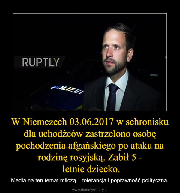 W Niemczech 03.06.2017 w schronisku dla uchodźców zastrzelono osobę pochodzenia afgańskiego po ataku na rodzinę rosyjską. Zabił 5 - letnie dziecko. – Media na ten temat milczą... tolerancja i poprawność polityczna.