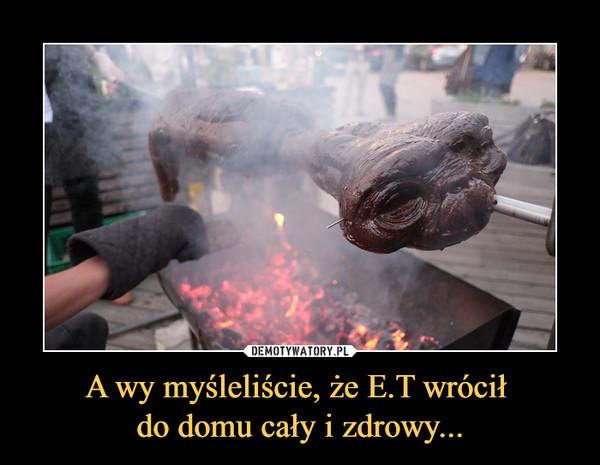A wy myśleliście, że E.T wrócił do domu cały i zdrowy... –