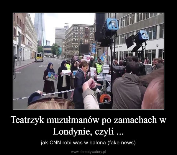 Teatrzyk muzułmanów po zamachach w Londynie, czyli ... – jak CNN robi was w balona (fake news)