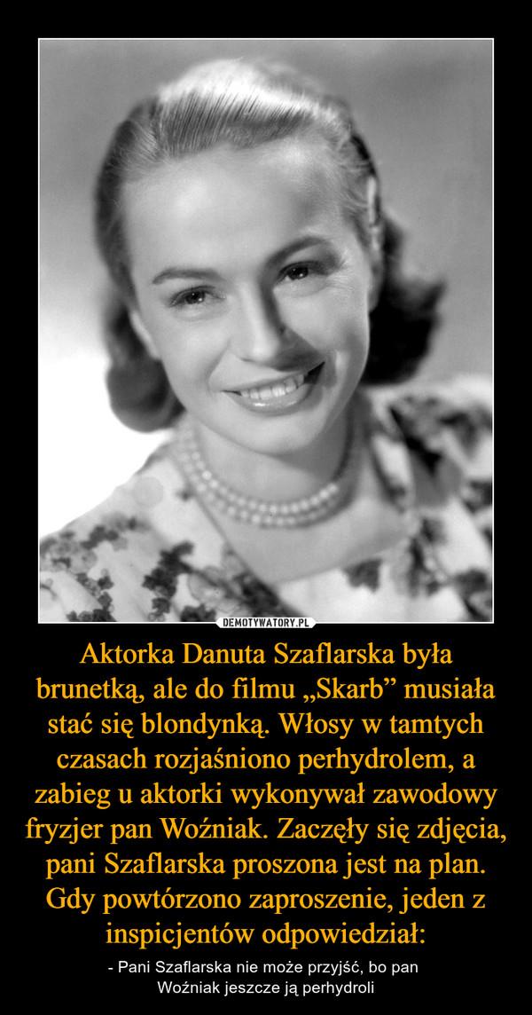 """Aktorka Danuta Szaflarska była brunetką, ale do filmu """"Skarb"""" musiała stać się blondynką. Włosy w tamtych czasach rozjaśniono perhydrolem, a zabieg u aktorki wykonywał zawodowy fryzjer pan Woźniak. Zaczęły się zdjęcia, pani Szaflarska proszona jest na plan. Gdy powtórzono zaproszenie, jeden z inspicjentów odpowiedział: – - Pani Szaflarska nie może przyjść, bo pan Woźniak jeszcze ją perhydroli"""