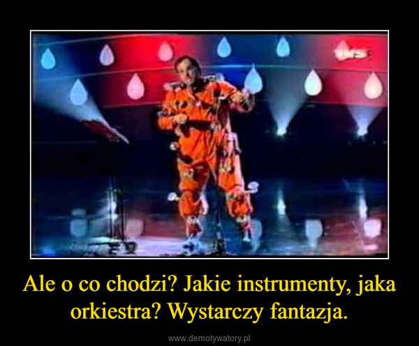 Ale o co chodzi? Jakie instrumenty, jaka orkiestra? Wystarczy fantazja. –
