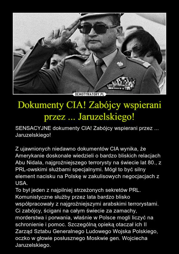 Dokumenty CIA! Zabójcy wspierani przez ... Jaruzelskiego! – SENSACYJNE dokumenty CIA! Zabójcy wspierani przez ... Jaruzelskiego!Z ujawnionych niedawno dokumentów CIA wynika, że Amerykanie doskonale wiedzieli o bardzo bliskich relacjach Abu Nidala, najgroźniejszego terrorysty na świecie lat 80., z PRL-owskimi służbami specjalnymi. Mógł to być silny element nacisku na Polskę w zakulisowych negocjacjach z USA.To był jeden z najpilniej strzeżonych sekretów PRL. Komunistyczne służby przez lata bardzo blisko współpracowały z najgroźniejszymi arabskimi terrorystami. Ci zabójcy, ścigani na całym świecie za zamachy, morderstwa i porwania, właśnie w Polsce mogli liczyć na schronienie i pomoc. Szczególną opieką otaczał ich II Zarząd Sztabu Generalnego Ludowego Wojska Polskiego, oczko w głowie posłusznego Moskwie gen. Wojciecha Jaruzelskiego.