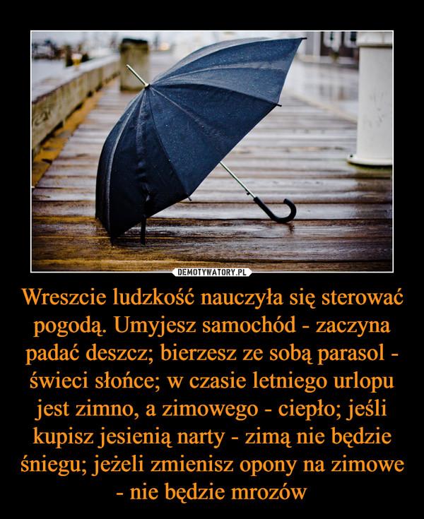 Wreszcie ludzkość nauczyła się sterować pogodą. Umyjesz samochód - zaczyna padać deszcz; bierzesz ze sobą parasol - świeci słońce; w czasie letniego urlopu jest zimno, a zimowego - ciepło; jeśli kupisz jesienią narty - zimą nie będzie śniegu; jeżeli zmienisz opony na zimowe - nie będzie mrozów –