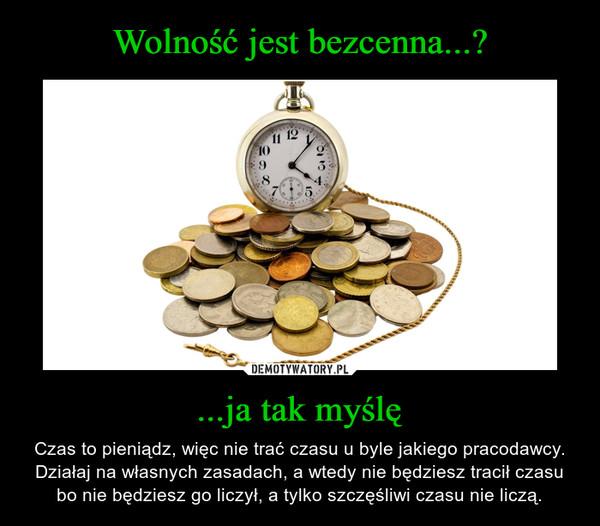 ...ja tak myślę – Czas to pieniądz, więc nie trać czasu u byle jakiego pracodawcy. Działaj na własnych zasadach, a wtedy nie będziesz tracił czasu bo nie będziesz go liczył, a tylko szczęśliwi czasu nie liczą.