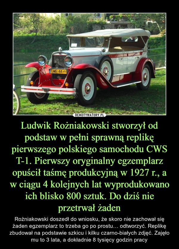 Ludwik Rożniakowski stworzył od podstaw w pełni sprawną replikę pierwszego polskiego samochodu CWS T-1. Pierwszy oryginalny egzemplarz opuścił taśmę produkcyjną w 1927 r., a w ciągu 4 kolejnych lat wyprodukowano ich blisko 800 sztuk. Do dziś nie przetrwał żaden – Rożniakowski doszedł do wniosku, że skoro nie zachował się żaden egzemplarz to trzeba go po prostu… odtworzyć. Replikę zbudował na podstawie szkicu i kilku czarno-białych zdjęć. Zajęło mu to 3 lata, a dokładnie 8 tysięcy godzin pracy