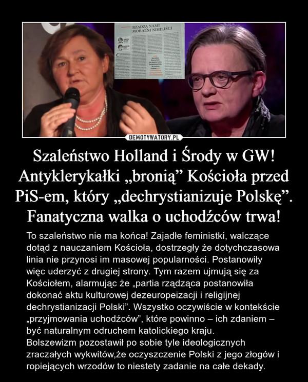 """Szaleństwo Holland i Środy w GW! Antyklerykałki """"bronią"""" Kościoła przed PiS-em, który """"dechrystianizuje Polskę"""". Fanatyczna walka o uchodźców trwa! – To szaleństwo nie ma końca! Zajadłe feministki, walczące dotąd z nauczaniem Kościoła, dostrzegły że dotychczasowa linia nie przynosi im masowej popularności. Postanowiły więc uderzyć z drugiej strony. Tym razem ujmują się za Kościołem, alarmując że """"partia rządząca postanowiła dokonać aktu kulturowej dezeuropeizacji i religijnej dechrystianizacji Polski"""". Wszystko oczywiście w kontekście """"przyjmowania uchodźców"""", które powinno – ich zdaniem – być naturalnym odruchem katolickiego kraju.Bolszewizm pozostawił po sobie tyle ideologicznych zraczałych wykwitów,że oczyszczenie Polski z jego złogów i ropiejących wrzodów to niestety zadanie na całe dekady."""