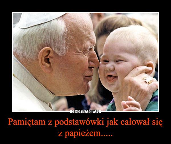 Pamiętam z podstawówki jak całował się z papieżem..... –