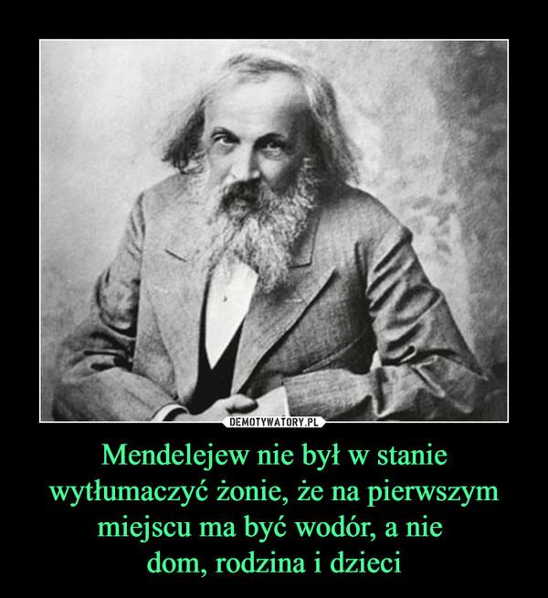 Mendelejew nie był w stanie wytłumaczyć żonie, że na pierwszym miejscu ma być wodór, a nie  dom, rodzina i dzieci